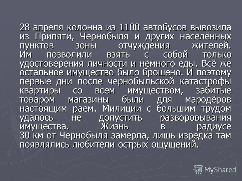 28 апреля колонна из 1100 автобусов вывозила из Припяти, Чернобыля и других населённых пунктов зоны отчуждения жителей. Им позволили взять с собой только удостоверения личности и немного еды. Всё же остальное имущество было брошено. И поэтому первые