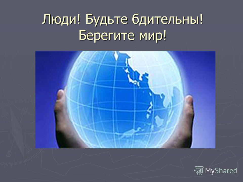 Люди! Будьте бдительны! Берегите мир!