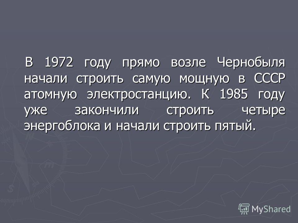 В 1972 году прямо возле Чернобыля начали строить самую мощную в СССР атомную электростанцию. К 1985 году уже закончили строить четыре энергоблока и начали строить пятый. В 1972 году прямо возле Чернобыля начали строить самую мощную в СССР атомную эле
