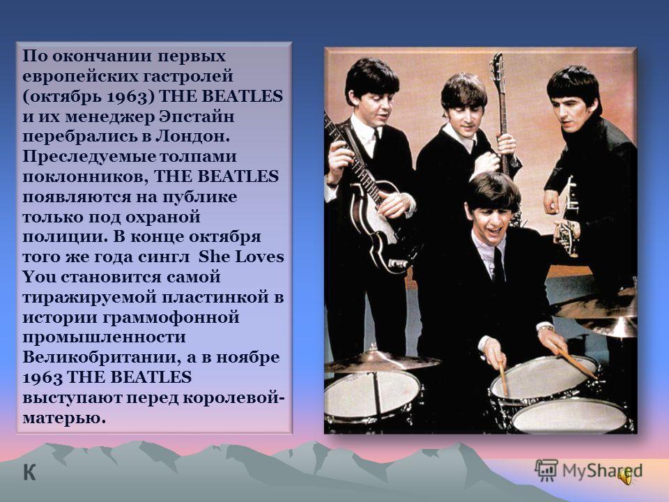 По окончании первых европейских гастролей (октябрь 1963) THE BEATLES и их менеджер Эпстайн перебрались в Лондон. Преследуемые толпами поклонников, THE BEATLES появляются на публике только под охраной полиции. В конце октября того же года сингл She Lo