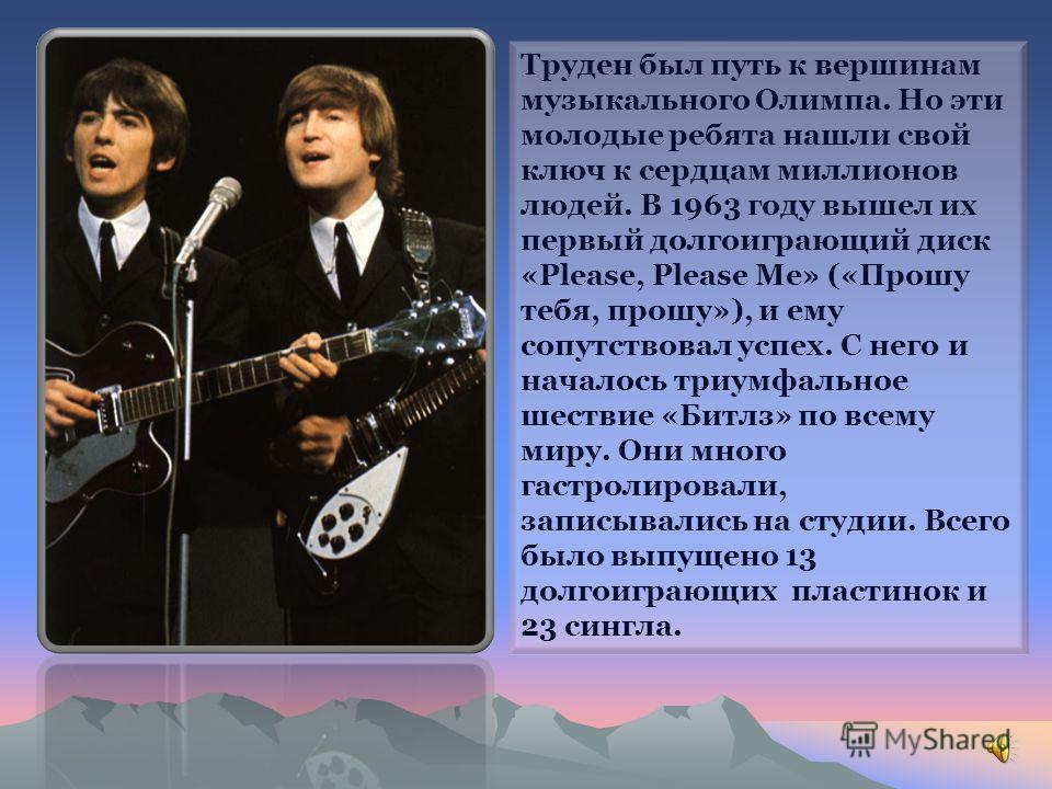 Труден был путь к вершинам музыкального Олимпа. Но эти молодые ребята нашли свой ключ к сердцам миллионов людей. В 1963 году вышел их первый долгоиграющий диск «Рlеаsе, Рlеаsе Ме» («Прошу тебя, прошу»), и ему сопутствовал успех. С него и началось три