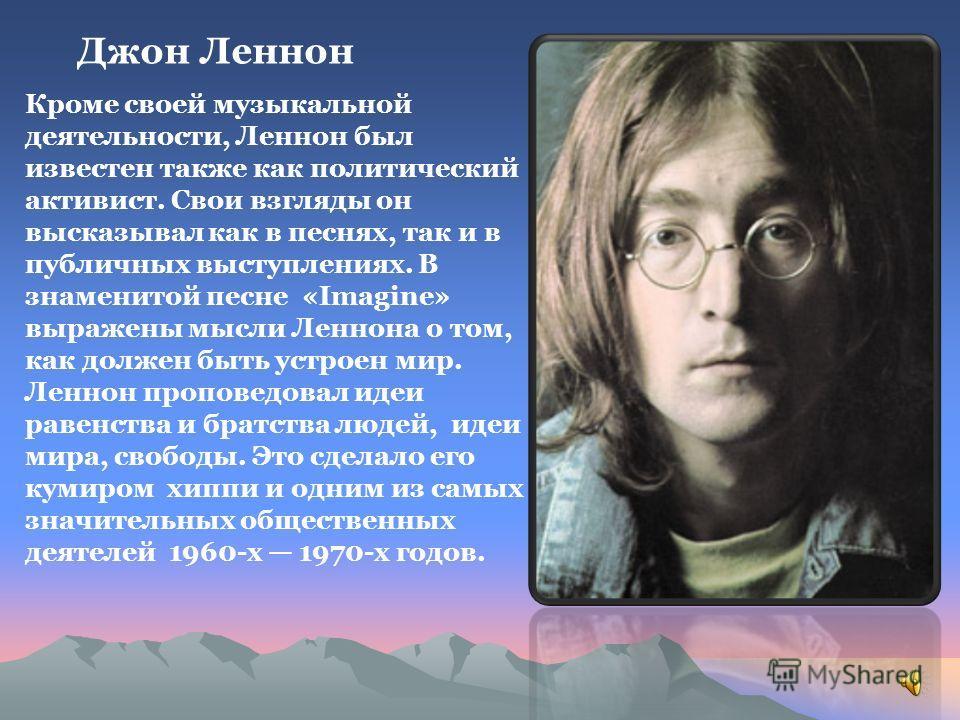 Джон Леннон Кроме своей музыкальной деятельности, Леннон был известен также как политический активист. Свои взгляды он высказывал как в песнях, так и в публичных выступлениях. В знаменитой песне «Imagine» выражены мысли Леннона о том, как должен быть
