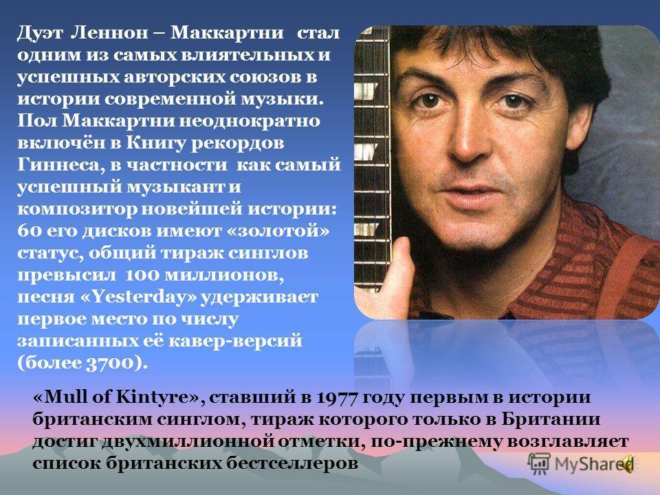 Дуэт Леннон – Маккартни стал одним из самых влиятельных и успешных авторских союзов в истории современной музыки. Пол Маккартни неоднократно включён в Книгу рекордов Гиннеса, в частности как самый успешный музыкант и композитор новейшей истории: 60 е