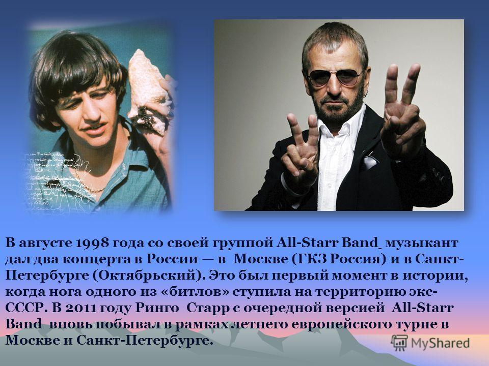 В августе 1998 года со своей группой All-Starr Band музыкант дал два концерта в России в Москве (ГКЗ Россия) и в Санкт- Петербурге (Октябрьский). Это был первый момент в истории, когда нога одного из «битлов» ступила на территорию экс- СССР. В 2011 г