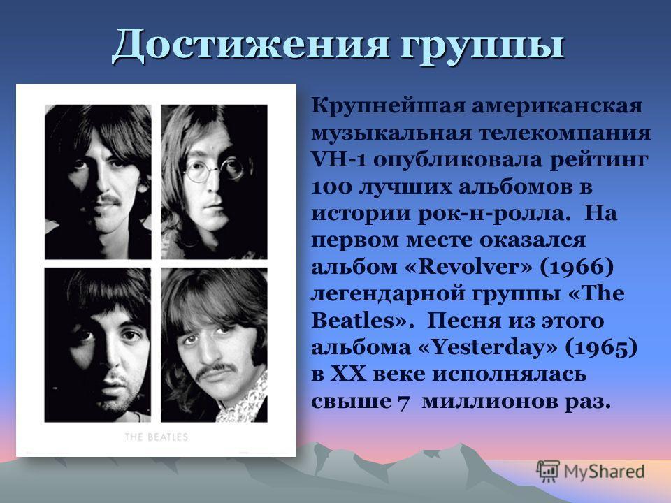 Достижения группы Крупнейшая американская музыкальная телекомпания VH-1 опубликовала рейтинг 100 лучших альбомов в истории рок-н-ролла. На первом месте оказался альбом «Revolver» (1966) легендарной группы «The Beatles». Песня из этого альбома «Yester