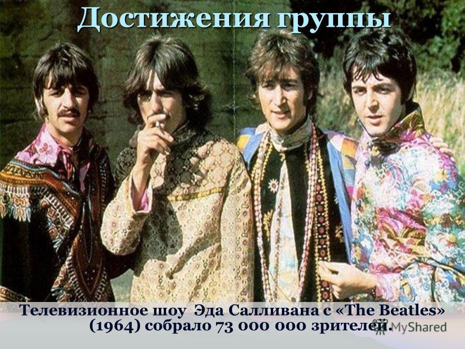 Достижения группы Телевизионное шоу Эда Салливана с «The Beatles» (1964) собрало 73 000 000 зрителей.