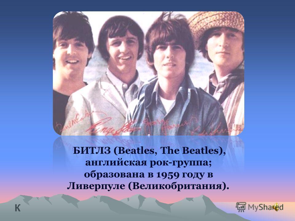 БИТЛЗ (Beatles, The Beatles), английская рок-группа; образована в 1959 году в Ливерпуле (Великобритания). К