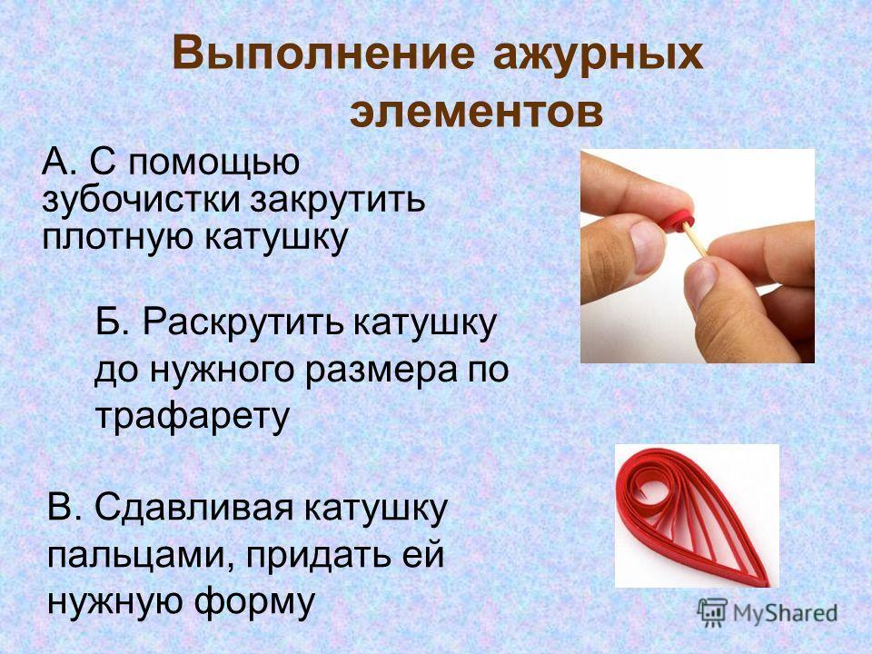 Выполнение ажурных элементов А. С помощью зубочистки закрутить плотную катушку Б. Раскрутить катушку до нужного размера по трафарету В. Сдавливая катушку пальцами, придать ей нужную форму