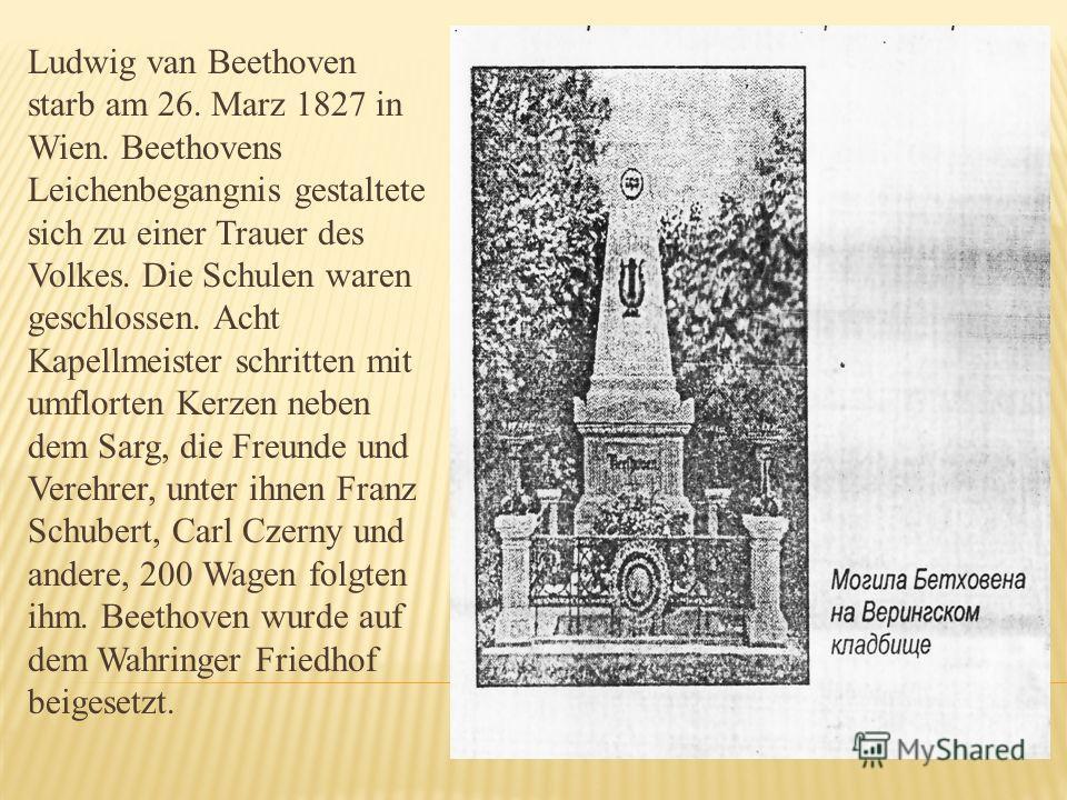 Ludwig van Beethoven starb am 26. Marz 1827 in Wien. Beethovens Leichenbegangnis gestaltete sich zu einer Trauer des Volkes. Die Schulen waren geschlossen. Acht Kapellmeister schritten mit umflorten Kerzen neben dem Sarg, die Freunde und Verehrer, un