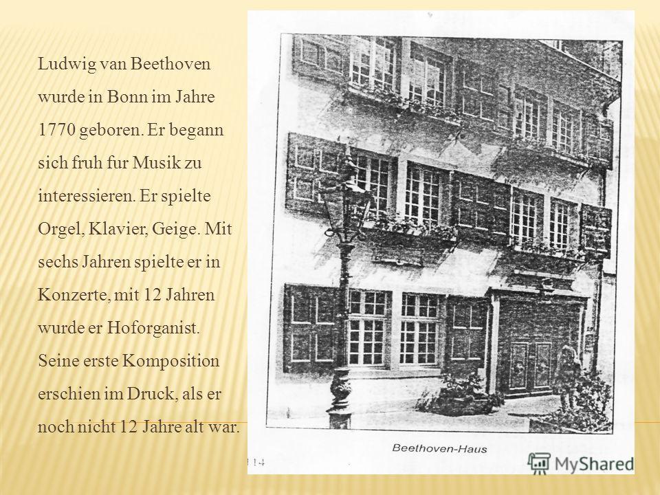 Ludwig van Beethoven wurde in Bonn im Jahre 1770 geboren. Er begann sich fruh fur Musik zu interessieren. Er spielte Orgel, Klavier, Geige. Mit sechs Jahren spielte er in Konzerte, mit 12 Jahren wurde er Hoforganist. Seine erste Komposition erschien