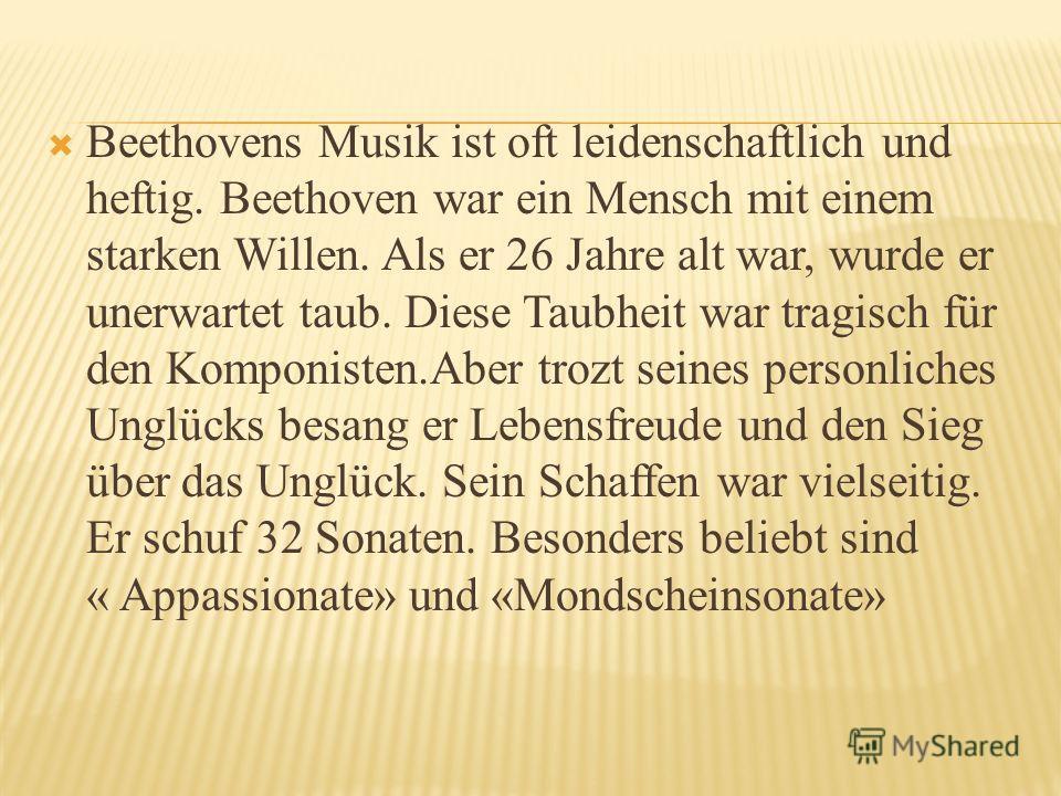 Beethovens Musik ist oft leidenschaftlich und heftig. Beethoven war ein Mensch mit einem starken Willen. Als er 26 Jahre alt war, wurde er unerwartet taub. Diese Taubheit war tragisch für den Komponisten.Aber trozt seines personliches Unglücks besang