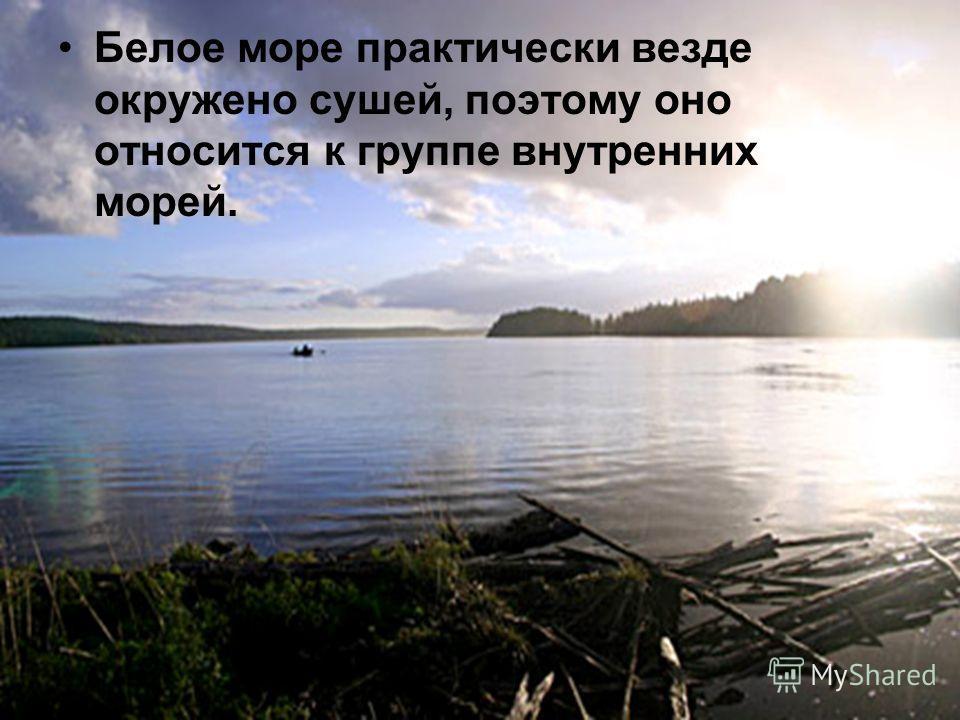 Белое море практически везде окружено сушей, поэтому оно относится к группе внутренних морей.