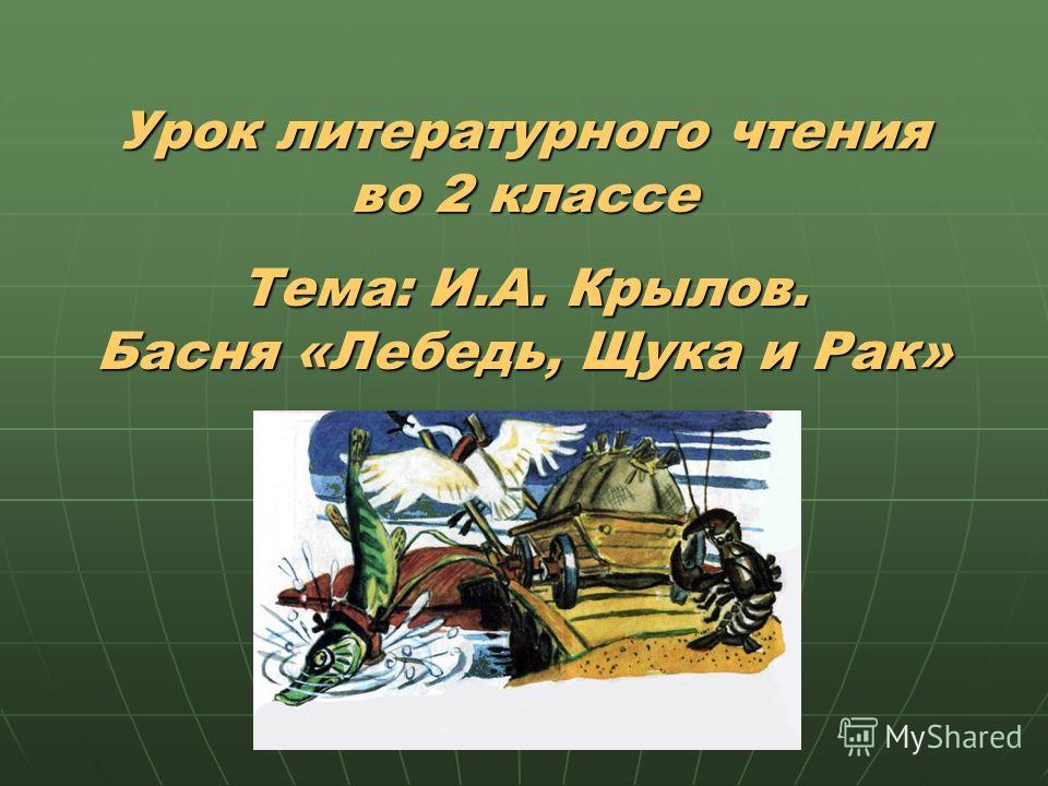 Урок литературного чтения во 2 классе Тема: И.А. Крылов. Басня «Лебедь, Щука и Рак»