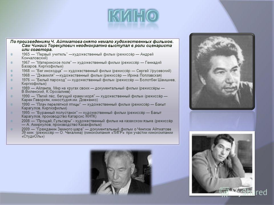 По произведениям Ч. Айтматова снято немало художественных фильмов. Сам Чингиз Торекулович неоднократно выступал в роли сценариста или соавтора. 1965