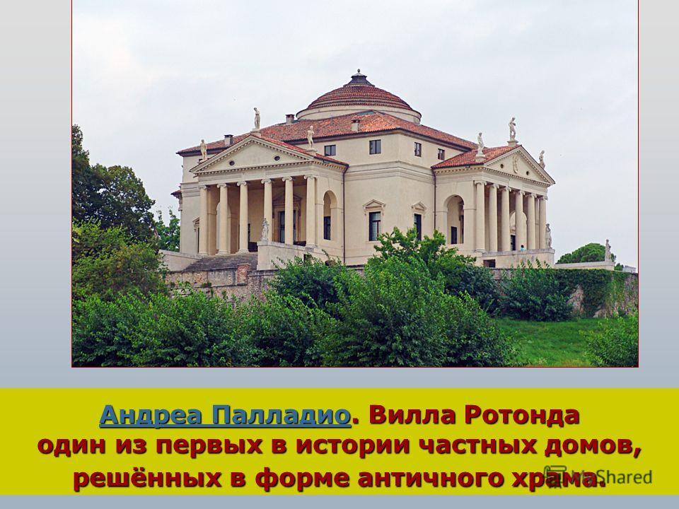Андреа ПалладиоАндреа Палладио. Вилла Ротонда один из первых в истории частных домов, решённых в форме античного храма. Андреа Палладио