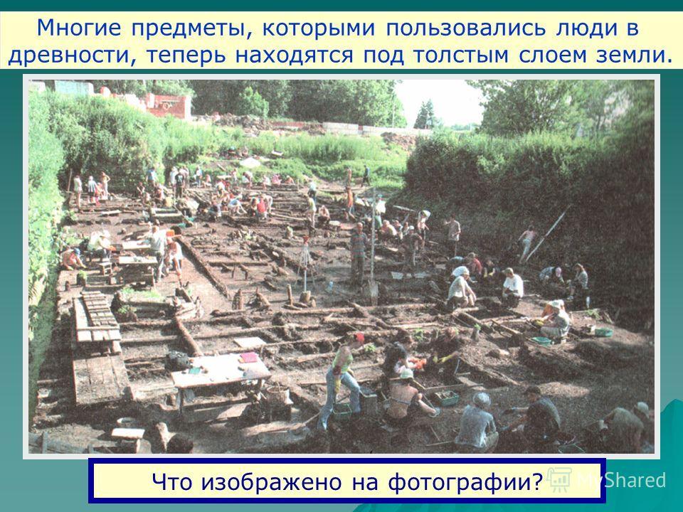 Что изображено на фотографии? Многие предметы, которыми пользовались люди в древности, теперь находятся под толстым слоем земли.