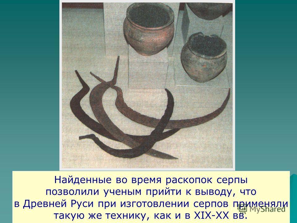 Найденные во время раскопок серпы позволили ученым прийти к выводу, что в Древней Руси при изготовлении серпов применяли такую же технику, как и в XIX-XX вв.