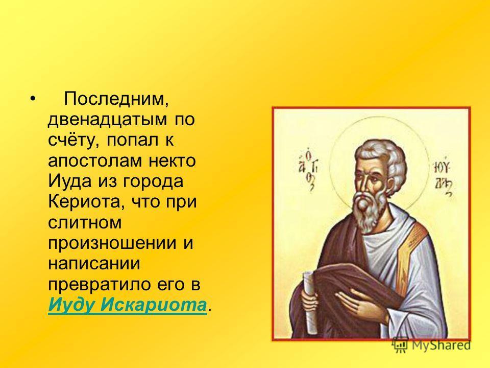 Последним, двенадцатым по счёту, попал к апостолам некто Иуда из города Кериота, что при слитном произношении и написании превратило его в Иуду Искариота. Иуду Искариота