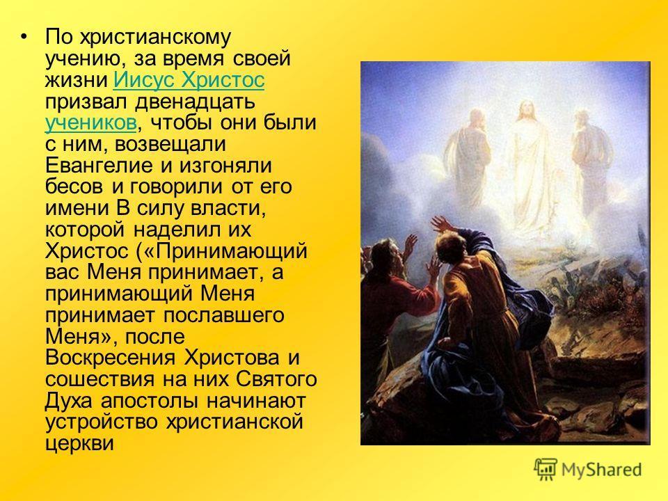 По христианскому учению, за время своей жизни Иисус Христос призвал двенадцать учеников, чтобы они были с ним, возвещали Евангелие и изгоняли бесов и говорили от его имени В силу власти, которой наделил их Христос («Принимающий вас Меня принимает, а
