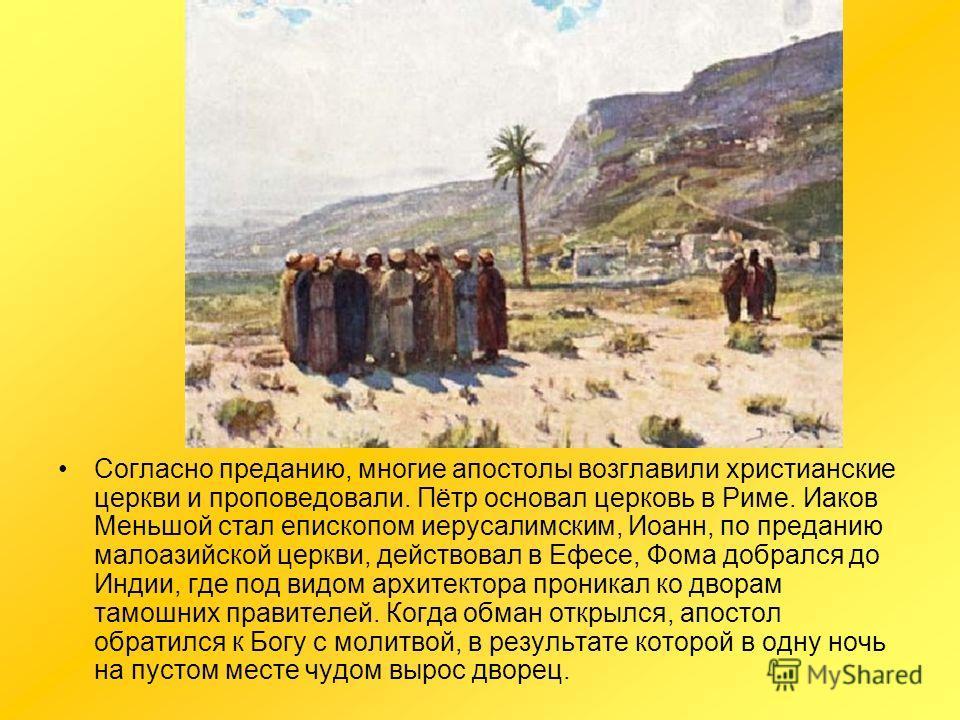 Согласно преданию, многие апостолы возглавили христианские церкви и проповедовали. Пётр основал церковь в Риме. Иаков Меньшой стал епископом иерусалимским, Иоанн, по преданию малоазийской церкви, действовал в Ефесе, Фома добрался до Индии, где под ви