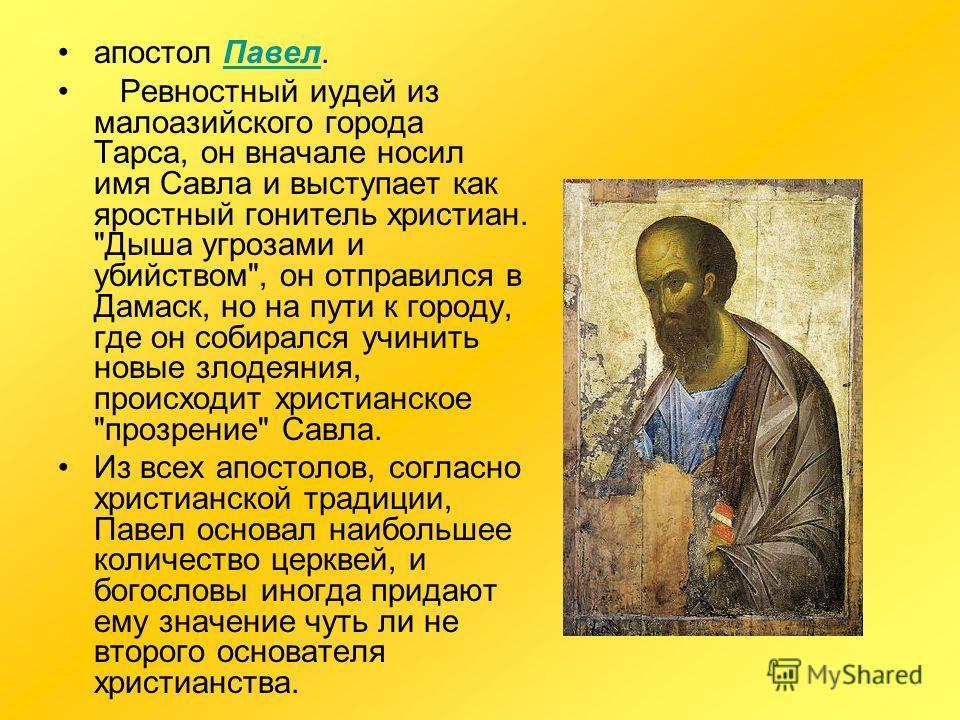 апостол Павел.Павел Ревностный иудей из малоазийского города Тарса, он вначале носил имя Савла и выступает как яростный гонитель христиан.