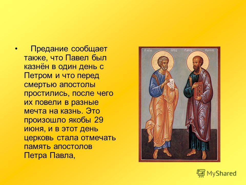 Предание сообщает также, что Павел был казнён в один день с Петром и что перед смертью апостолы простились, после чего их повели в разные мечта на казнь. Это произошло якобы 29 июня, и в этот день церковь стала отмечать память апостолов Петра Павла,