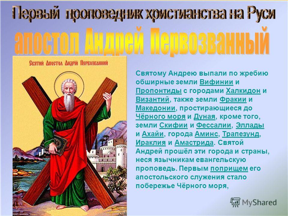 Святому Андрею выпали по жребию обширные земли Вифинии и Пропонтиды с городами Халкидон и Византий, также земли Фракии и Македонии, простирающиеся до Чёрного моря и Дуная, кроме того, земли Скифии и Фессалии, Эллады и Ахайи, города Аминс, Трапезунд,