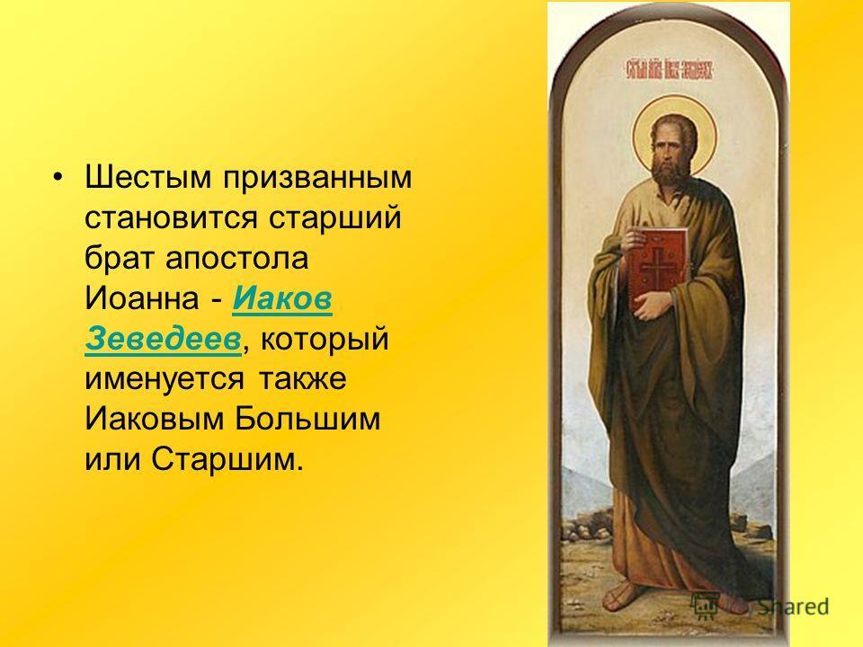 Шестым призванным становится старший брат апостола Иоанна - Иаков Зеведеев, который именуется также Иаковым Большим или Старшим.Иаков Зеведеев