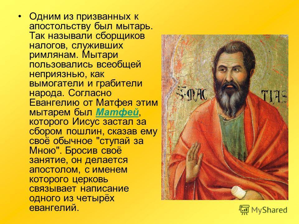 Одним из призванных к апостольству был мытарь. Так называли сборщиков налогов, служивших римлянам. Мытари пользовались всеобщей неприязнью, как вымогатели и грабители народа. Согласно Евангелию от Матфея этим мытарем был Матфей, которого Иисус застал