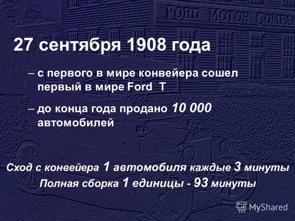 27 сентября 1908 года –с первого в мире конвейера сошел первый в мире Ford T –до конца года продано 10 000 автомобилей Сход с конвейера 1 автомобиля каждые 3 минуты Полная сборка 1 единицы - 93 минуты