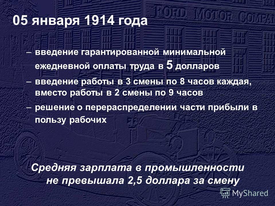 05 января 1914 года –введение гарантированной минимальной ежедневной оплаты труда в 5 долларов –введение работы в 3 смены по 8 часов каждая, вместо работы в 2 смены по 9 часов –решение о перераспределении части прибыли в пользу рабочих Средняя зарпла
