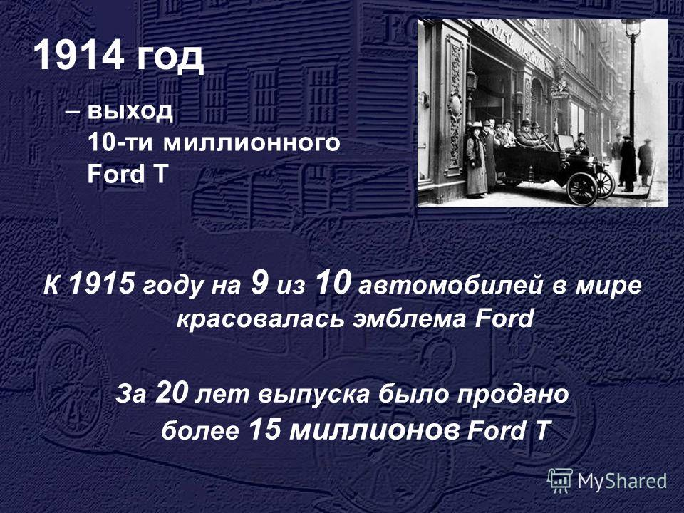 1914 год –выход 10-ти миллионного Ford T К 1915 году на 9 из 10 автомобилей в мире красовалась эмблема Ford За 20 лет выпуска было продано более 15 миллионов Ford T