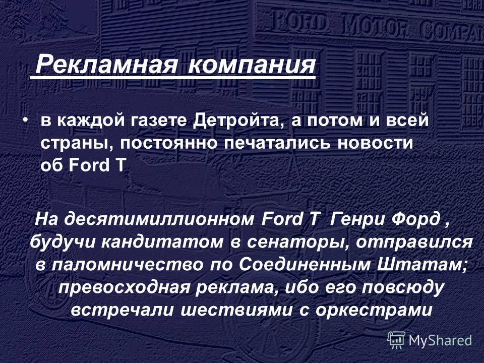 Рекламная компания в каждой газете Детройта, а потом и всей страны, постоянно печатались новости об Ford T На десятимиллионном Ford T Генри Форд, будучи кандитатом в сенаторы, отправился в паломничество по Соединенным Штатам; превосходная реклама, иб