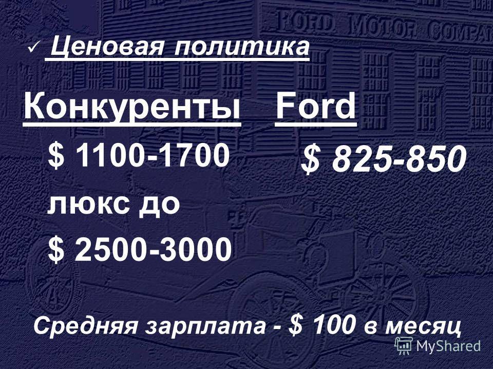 Ценовая политика Ford $ 825-850 Конкуренты $ 1100-1700 люкс до $ 2500-3000 Средняя зарплата - $ 100 в месяц
