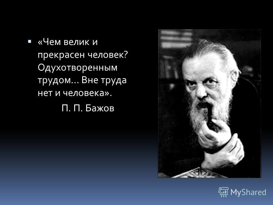 «Чем велик и прекрасен человек? Одухотворенным трудом... Вне труда нет и человека». П. П. Бажов