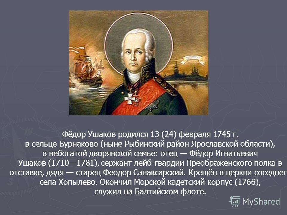 Фёдор Ушаков родился 13 (24) февраля 1745 г. в сельце Бурнаково (ныне Рыбинский район Ярославской области), в небогатой дворянской семье: отец Фёдор Игнатьевич Ушаков (17101781), сержант лейб-гвардии Преображенского полка в отставке, дядя старец Феод
