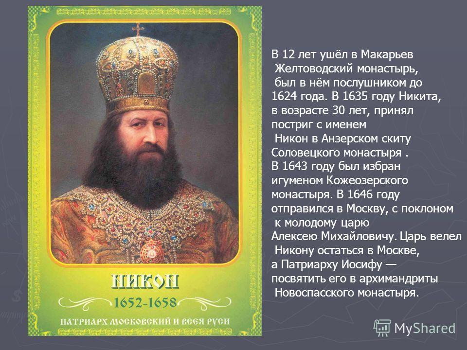 В 12 лет ушёл в Макарьев Желтоводский монастырь, был в нём послушником до 1624 года. В 1635 году Никита, в возрасте 30 лет, принял постриг с именем Никон в Анзерском скиту Соловецкого монастыря. В 1643 году был избран игуменом Кожеозерского монастыря