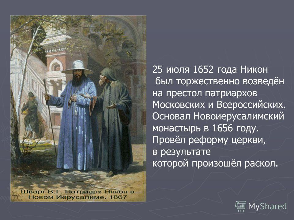 25 июля 1652 года Никон был торжественно возведён на престол патриархов Московских и Всероссийских. Основал Новоиерусалимский монастырь в 1656 году. Провёл реформу церкви, в результате которой произошёл раскол.
