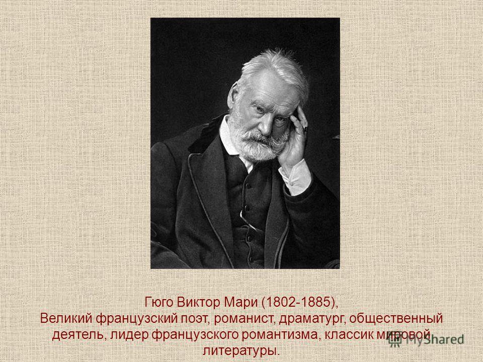 Гюго Виктор Мари (1802-1885), Великий французский поэт, романист, драматург, общественный деятель, лидер французского романтизма, классик мировой литературы.