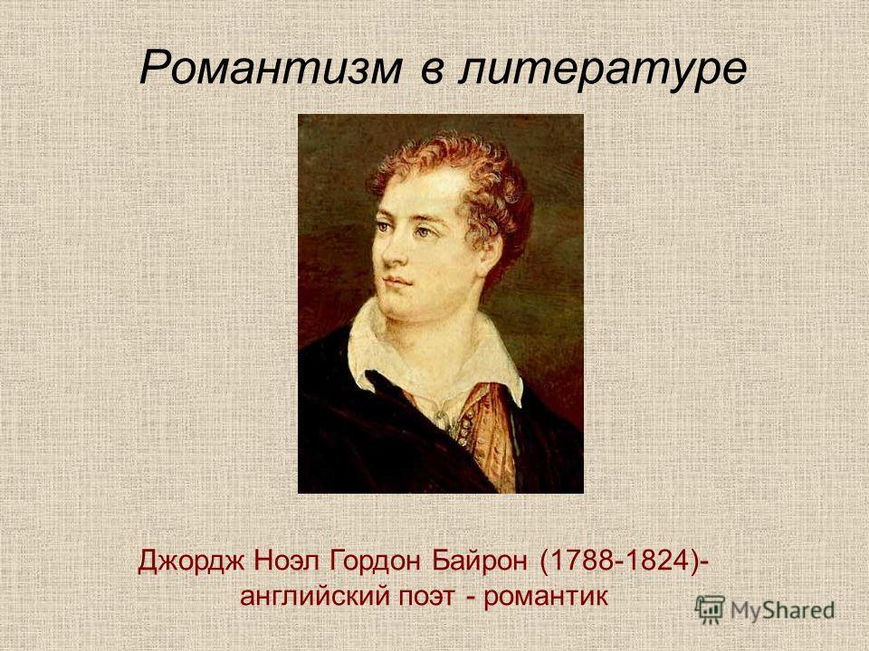 Романтизм в литературе Джордж Ноэл Гордон Байрон (1788-1824)- английский поэт - романтик