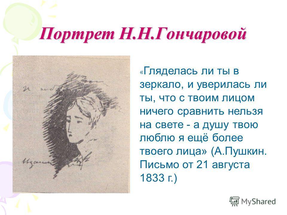 Портрет Н.Н.Гончаровой « Гляделась ли ты в зеркало, и уверилась ли ты, что с твоим лицом ничего сравнить нельзя на свете - а душу твою люблю я ещё более твоего лица» (А.Пушкин. Письмо от 21 августа 1833 г.)