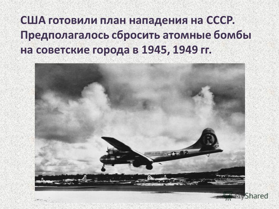 США готовили план нападения на СССР. Предполагалось сбросить атомные бомбы на советские города в 1945, 1949 гг.