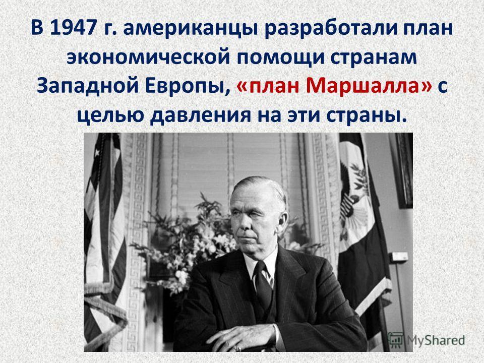 В 1947 г. американцы разработали план экономической помощи странам Западной Европы, «план Маршалла» с целью давления на эти страны.