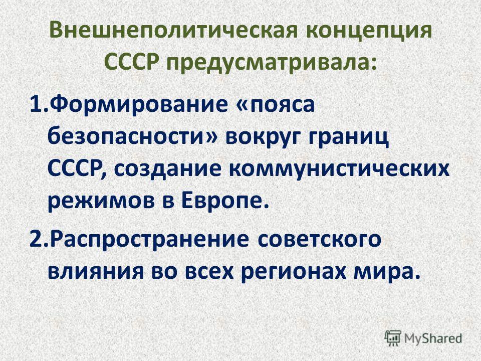 Внешнеполитическая концепция СССР предусматривала: 1.Формирование «пояса безопасности» вокруг границ СССР, создание коммунистических режимов в Европе. 2.Распространение советского влияния во всех регионах мира.