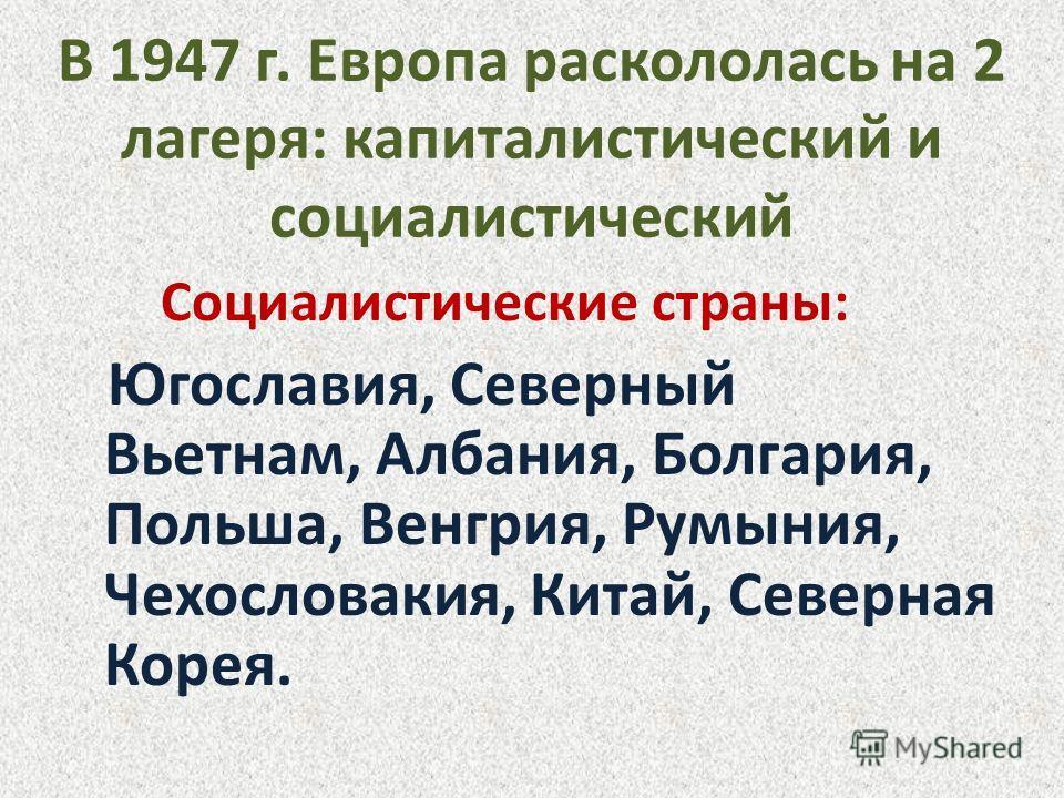 В 1947 г. Европа раскололась на 2 лагеря: капиталистический и социалистический Социалистические страны: Югославия, Северный Вьетнам, Албания, Болгария, Польша, Венгрия, Румыния, Чехословакия, Китай, Северная Корея.