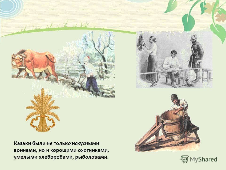 Казаки были не только искусными воинами, но и хорошими охотниками, умелыми хлеборобами, рыболовами.