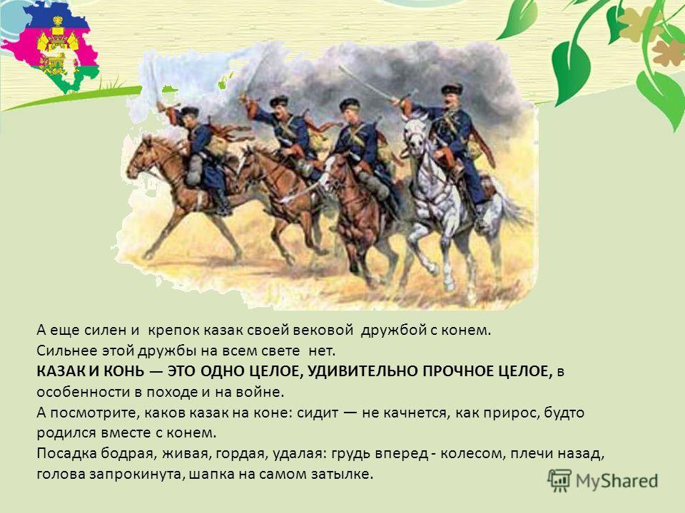 А еще силен и крепок казак своей вековой дружбой с конем. Сильнее этой дружбы на всем свете нет. КАЗАК И КОНЬ ЭТО ОДНО ЦЕЛОЕ, УДИВИТЕЛЬНО ПРОЧНОЕ ЦЕЛОЕ, в особенности в походе и на войне. А посмотрите, каков казак на коне: сидит не качнется, как прир