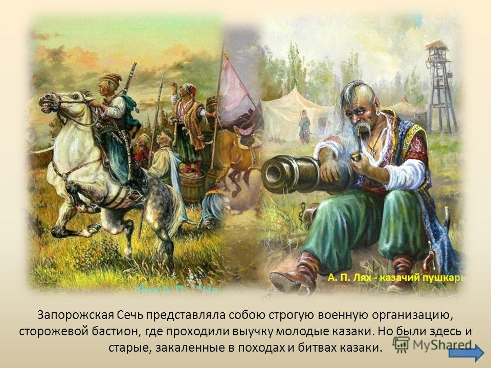 Запорожская Сечь представляла собою строгую военную организацию, сторожевой бастион, где проходили выучку молодые казаки. Но были здесь и старые, закаленные в походах и битвах казаки. 11