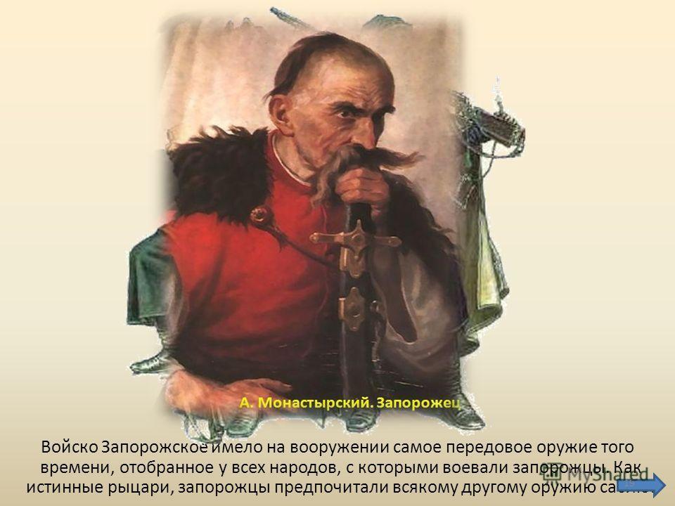 Войско Запорожское имело на вооружении самое передовое оружие того времени, отобранное у всех народов, с которыми воевали запорожцы. Как истинные рыцари, запорожцы предпочитали всякому другому оружию саблю. 19