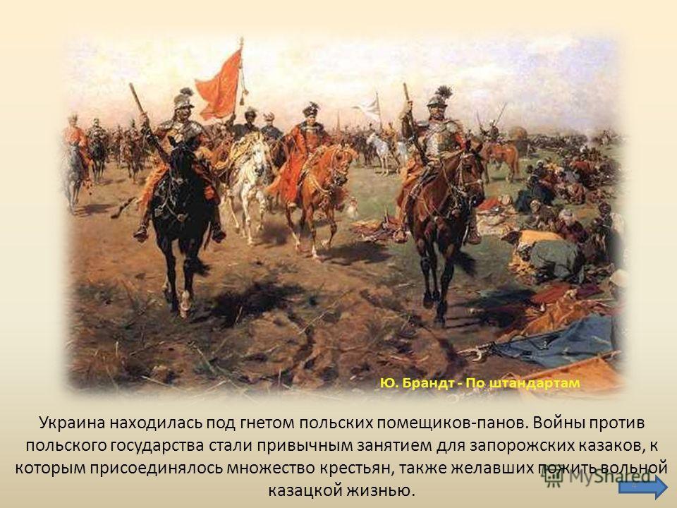 Украина находилась под гнетом польских помещиков-панов. Войны против польского государства стали привычным занятием для запорожских казаков, к которым присоединялось множество крестьян, также желавших пожить вольной казацкой жизнью. 4